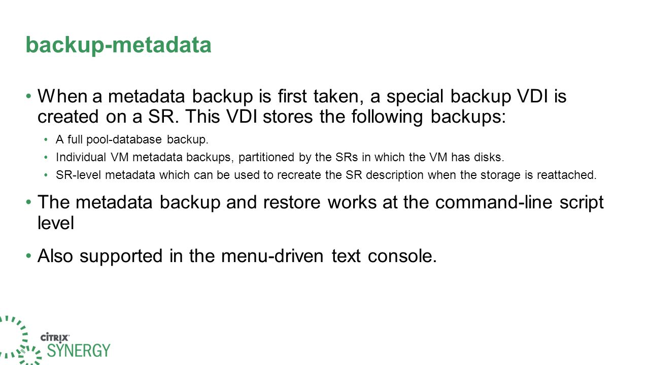 backup-metadata When a metadata backup is first taken, a special backup VDI is created on a SR. This VDI stores the following backups: A full pool-dat