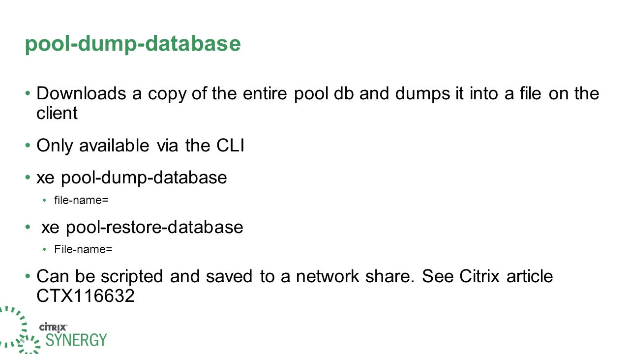 pool-dump-database Downloads a copy of the entire pool db and dumps it into a file on the client Only available via the CLI xe pool-dump-database file