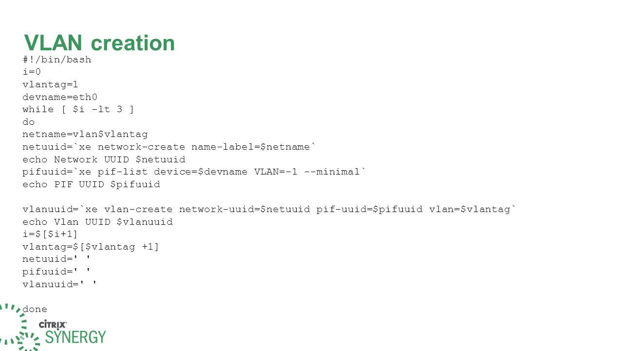 VLAN creation #!/bin/bash i=0 vlantag=1 devname=eth0 while [ $i -lt 3 ] do netname=vlan$vlantag netuuid=`xe network-create name-label=$netname` echo Network UUID $netuuid pifuuid=`xe pif-list device=$devname VLAN=-1 --minimal` echo PIF UUID $pifuuid vlanuuid=`xe vlan-create network-uuid=$netuuid pif-uuid=$pifuuid vlan=$vlantag` echo Vlan UUID $vlanuuid i=$[$i+1] vlantag=$[$vlantag +1] netuuid= pifuuid= vlanuuid= done