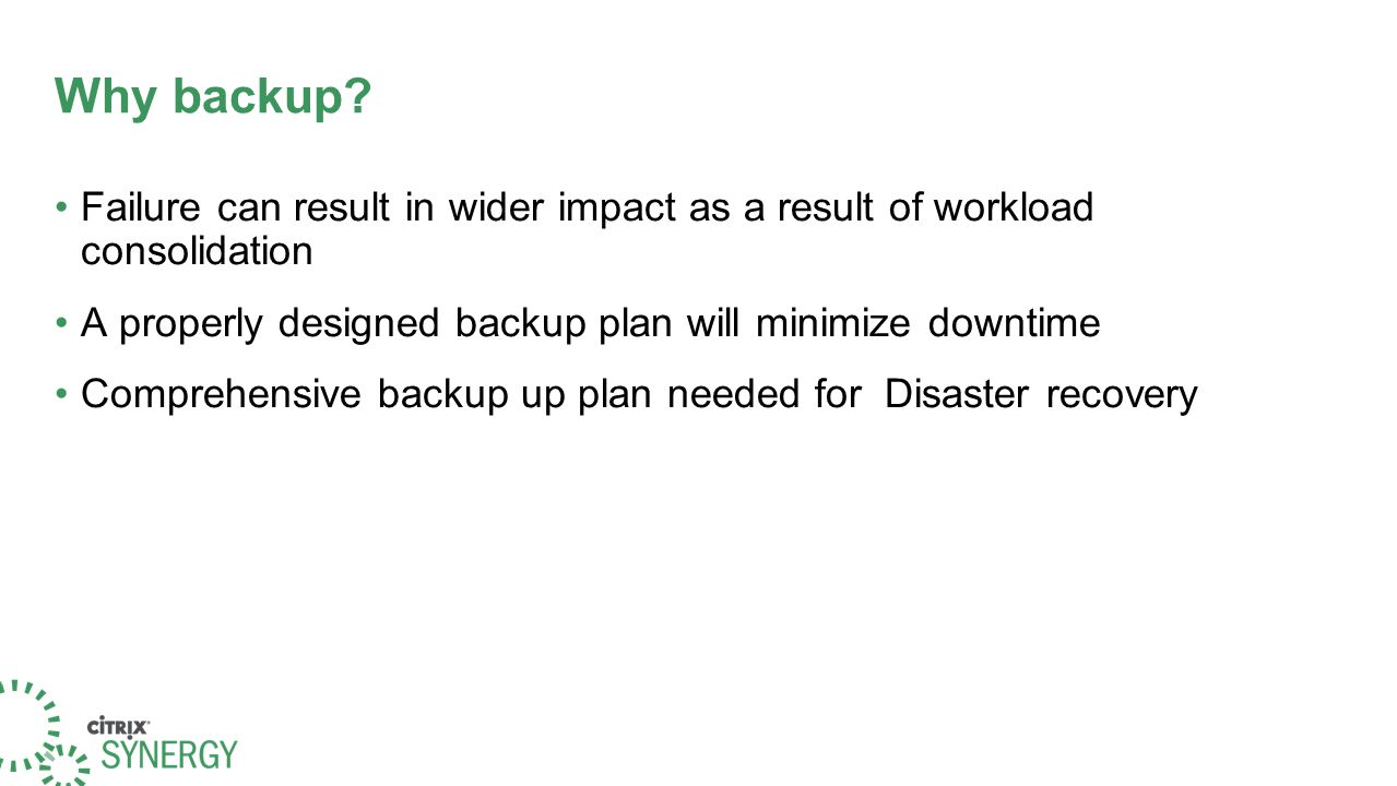Why backup? Failure can result in wider impact as a result of workload consolidation A properly designed backup plan will minimize downtime Comprehens