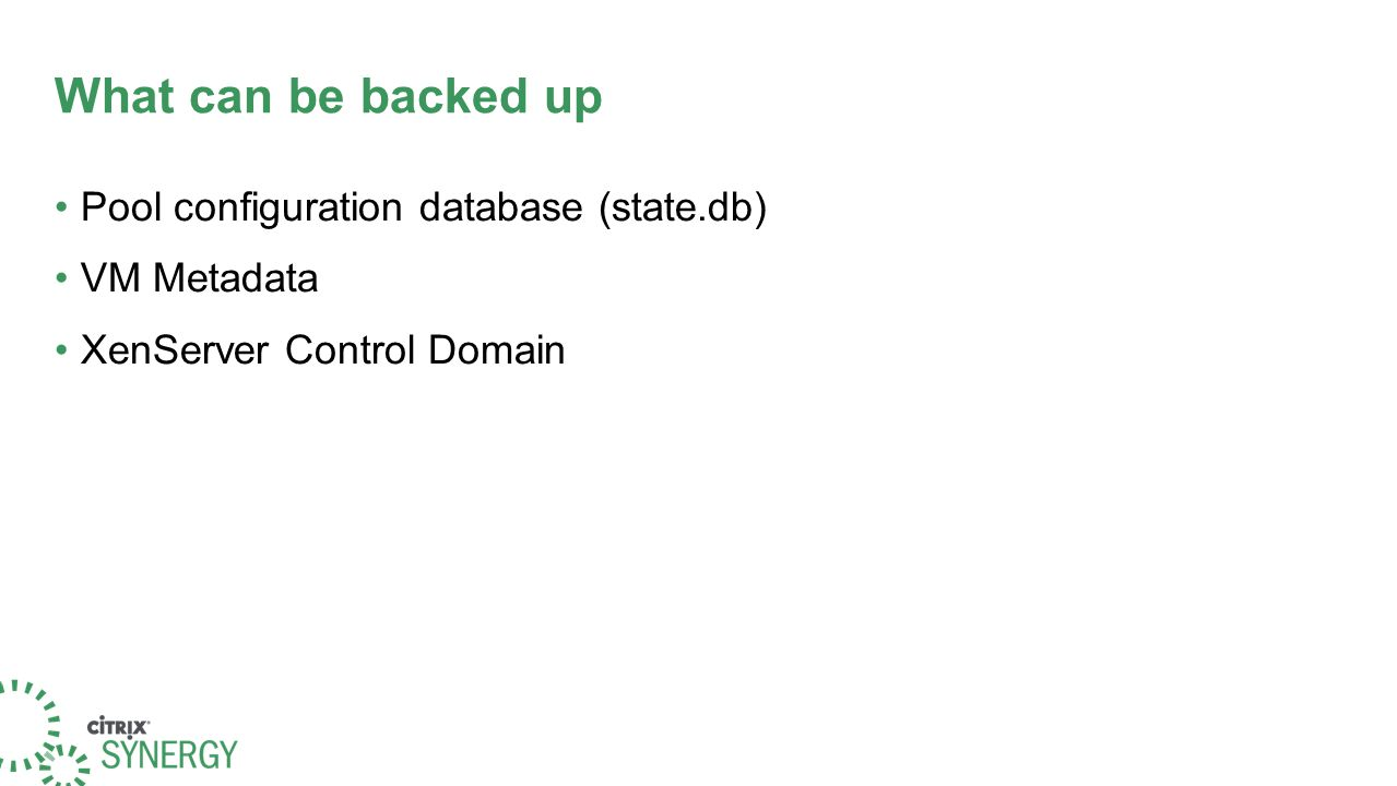 What can be backed up Pool configuration database (state.db) VM Metadata XenServer Control Domain