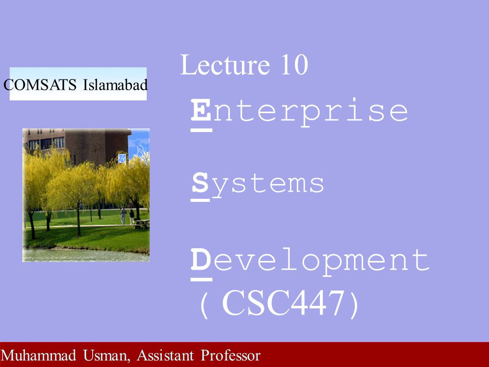 Lecture 10 Enterprise Systems Development ( CSC447 ) COMSATS Islamabad Muhammad Usman, Assistant Professor