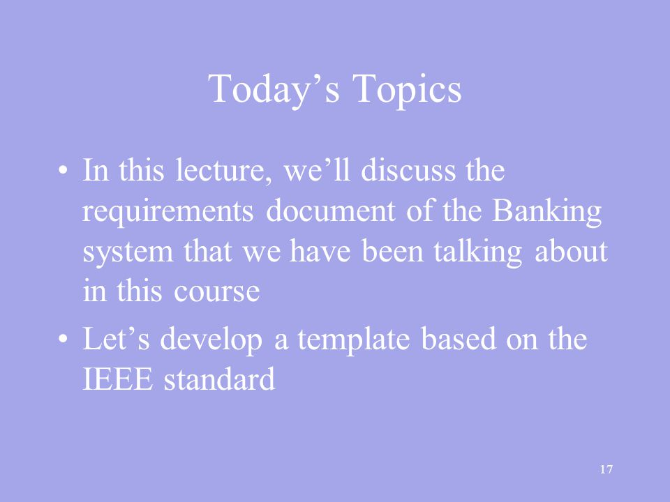 17 Today's Topics In this lecture, we'll discuss the requirements document of the Banking system that we have been talking about in this course Let's develop a template based on the IEEE standard