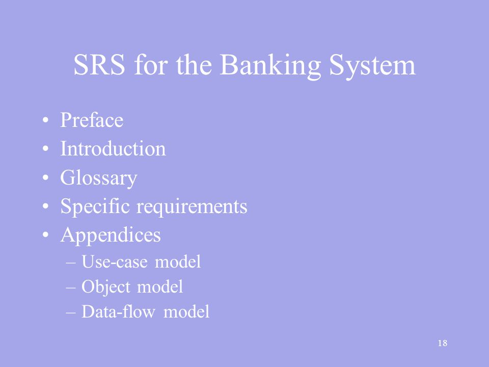 18 SRS for the Banking System Preface Introduction Glossary Specific requirements Appendices –Use-case model –Object model –Data-flow model