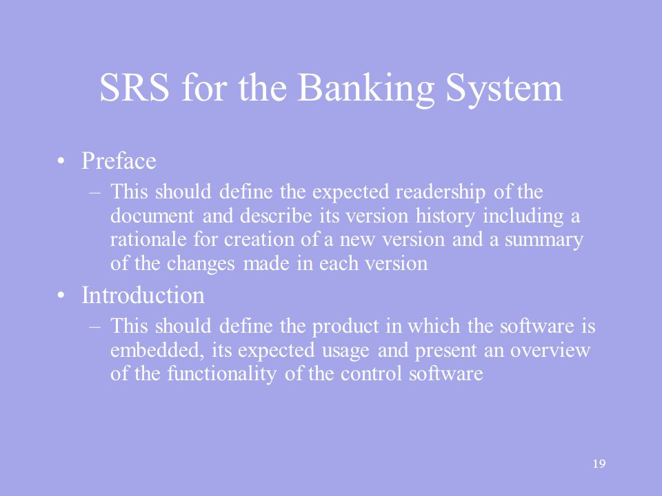 19 SRS for the Banking System Preface –This should define the expected readership of the document and describe its version history including a rationale for creation of a new version and a summary of the changes made in each version Introduction –This should define the product in which the software is embedded, its expected usage and present an overview of the functionality of the control software