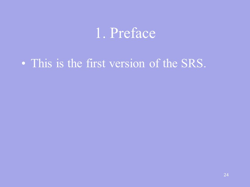 24 1. Preface This is the first version of the SRS.