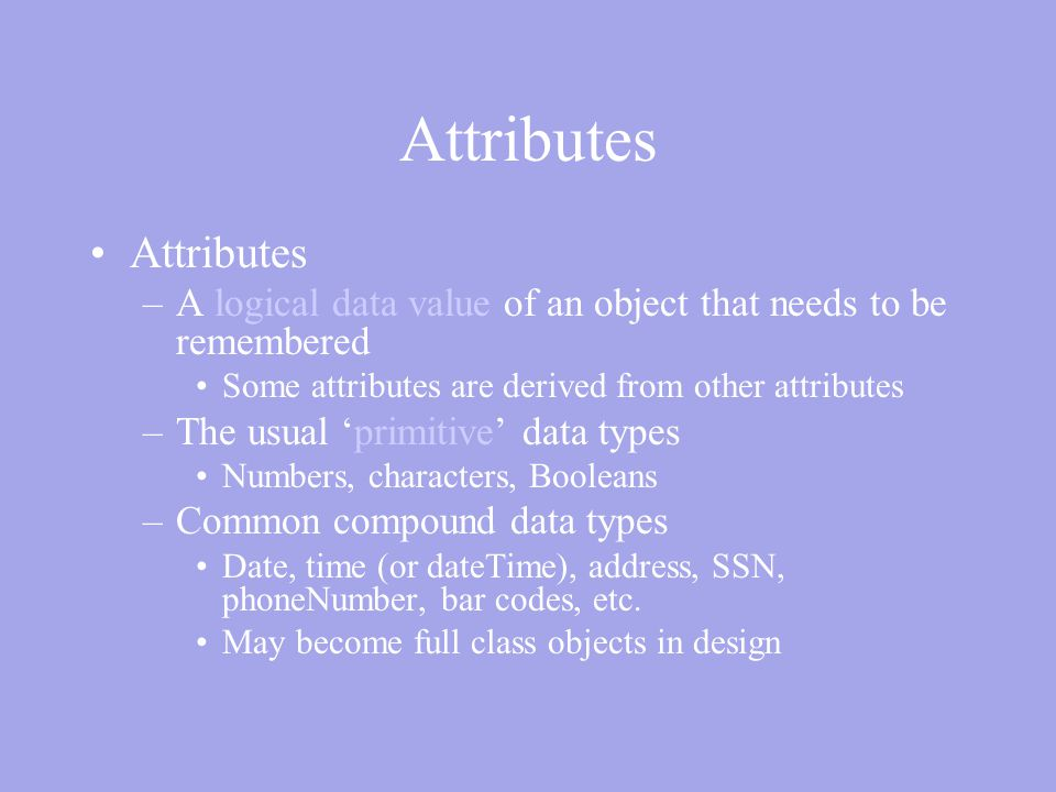 Attributes –A logical data value of an object that needs to be remembered Some attributes are derived from other attributes –The usual 'primitive' data types Numbers, characters, Booleans –Common compound data types Date, time (or dateTime), address, SSN, phoneNumber, bar codes, etc.