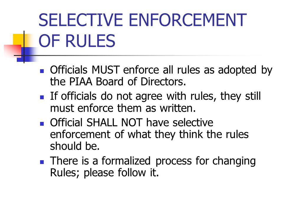 SELECTIVE ENFORCEMENT OF RULES Officials MUST enforce all rules as adopted by the PIAA Board of Directors. If officials do not agree with rules, they