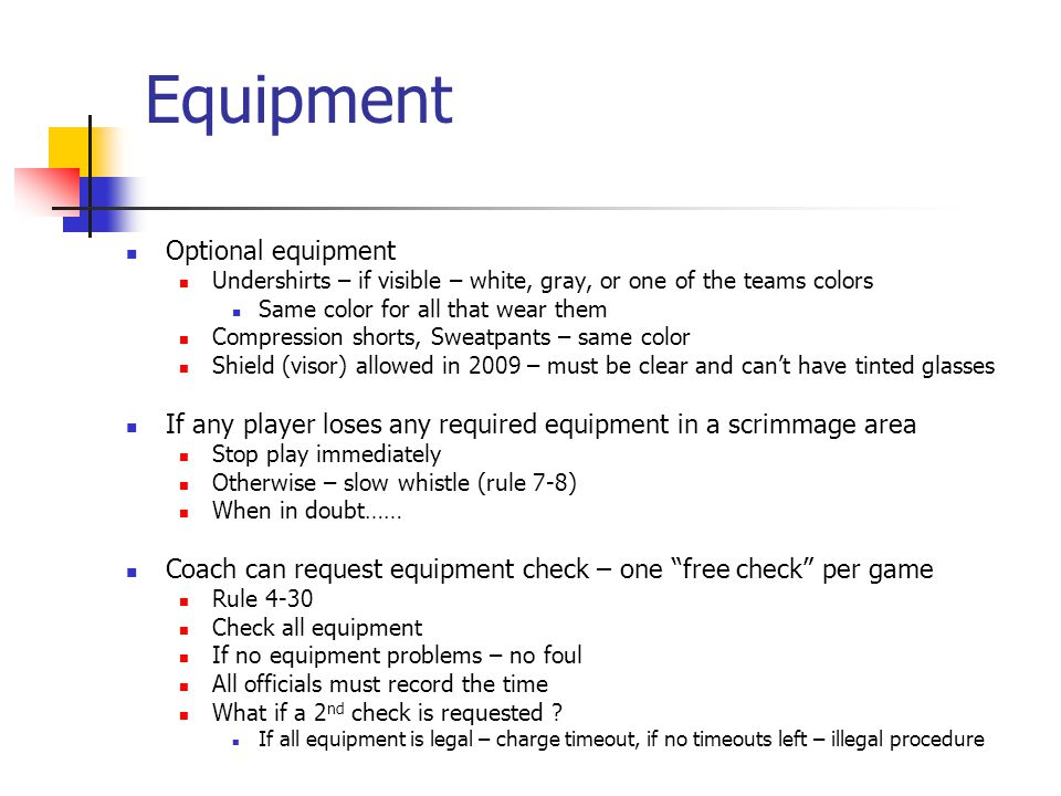 Equipment Optional equipment Undershirts – if visible – white, gray, or one of the teams colors Same color for all that wear them Compression shorts, Sweatpants – same color Shield (visor) allowed in 2009 – must be clear and can't have tinted glasses If any player loses any required equipment in a scrimmage area Stop play immediately Otherwise – slow whistle (rule 7-8) When in doubt…… Coach can request equipment check – one free check per game Rule 4-30 Check all equipment If no equipment problems – no foul All officials must record the time What if a 2 nd check is requested .