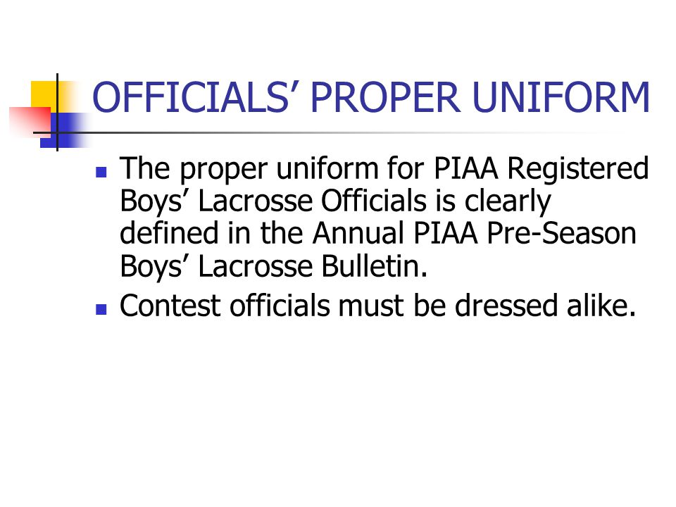 OFFICIALS' PROPER UNIFORM The proper uniform for PIAA Registered Boys' Lacrosse Officials is clearly defined in the Annual PIAA Pre-Season Boys' Lacrosse Bulletin.
