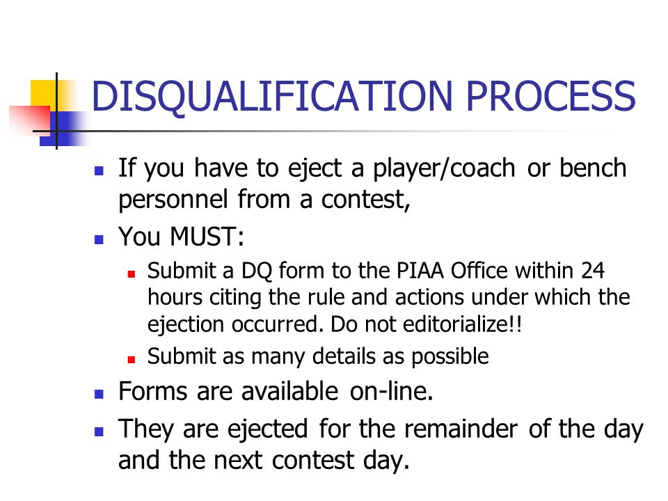 DISQUALIFICATION PROCESS If you have to eject a player/coach or bench personnel from a contest, You MUST: Submit a DQ form to the PIAA Office within 2