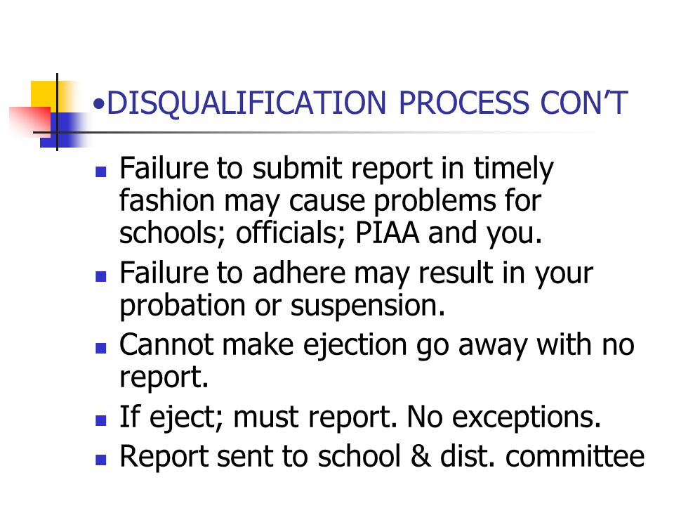 DISQUALIFICATION PROCESS CON'T Failure to submit report in timely fashion may cause problems for schools; officials; PIAA and you.