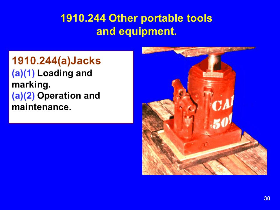 30 1910.244 Other portable tools and equipment. 1910.244(a)Jacks (a)(1) Loading and marking. (a)(2) Operation and maintenance.