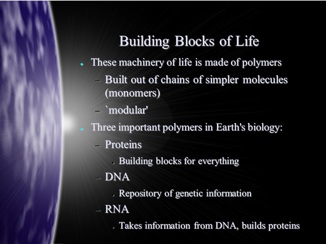 Building Blocks of Life ● These machinery of life is made of polymers – Built out of chains of simpler molecules (monomers) – `modular ● Three important polymers in Earth s biology: – Proteins ● Building blocks for everything – DNA ● Repository of genetic information – RNA ● Takes information from DNA, builds proteins