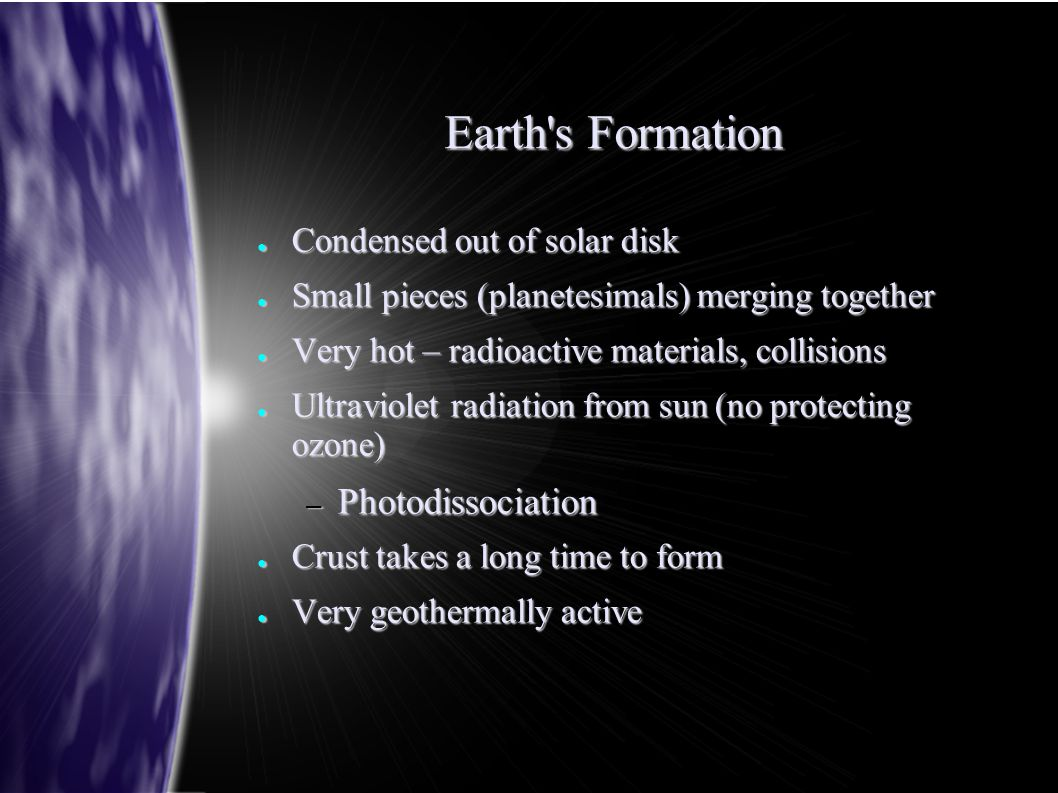Earth s Formation ● Condensed out of solar disk ● Small pieces (planetesimals) merging together ● Very hot – radioactive materials, collisions ● Ultraviolet radiation from sun (no protecting ozone) – Photodissociation ● Crust takes a long time to form ● Very geothermally active