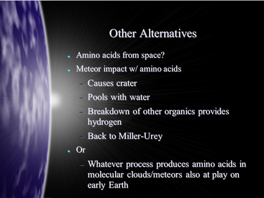Other Alternatives ● Amino acids from space? ● Meteor impact w/ amino acids – Causes crater – Pools with water – Breakdown of other organics provides