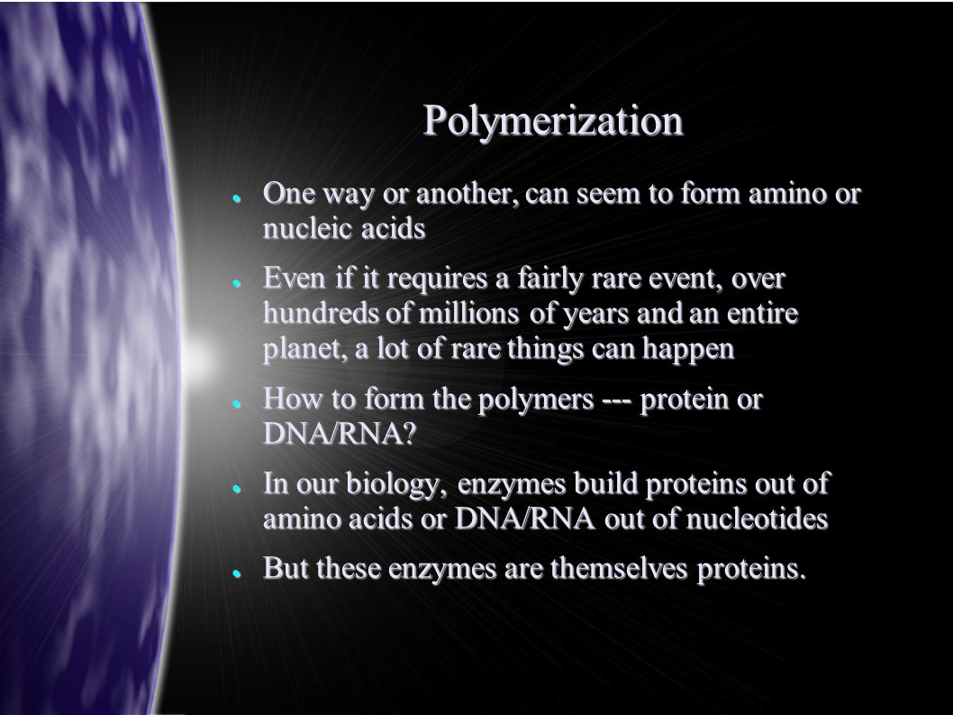 Polymerization ● One way or another, can seem to form amino or nucleic acids ● Even if it requires a fairly rare event, over hundreds of millions of y