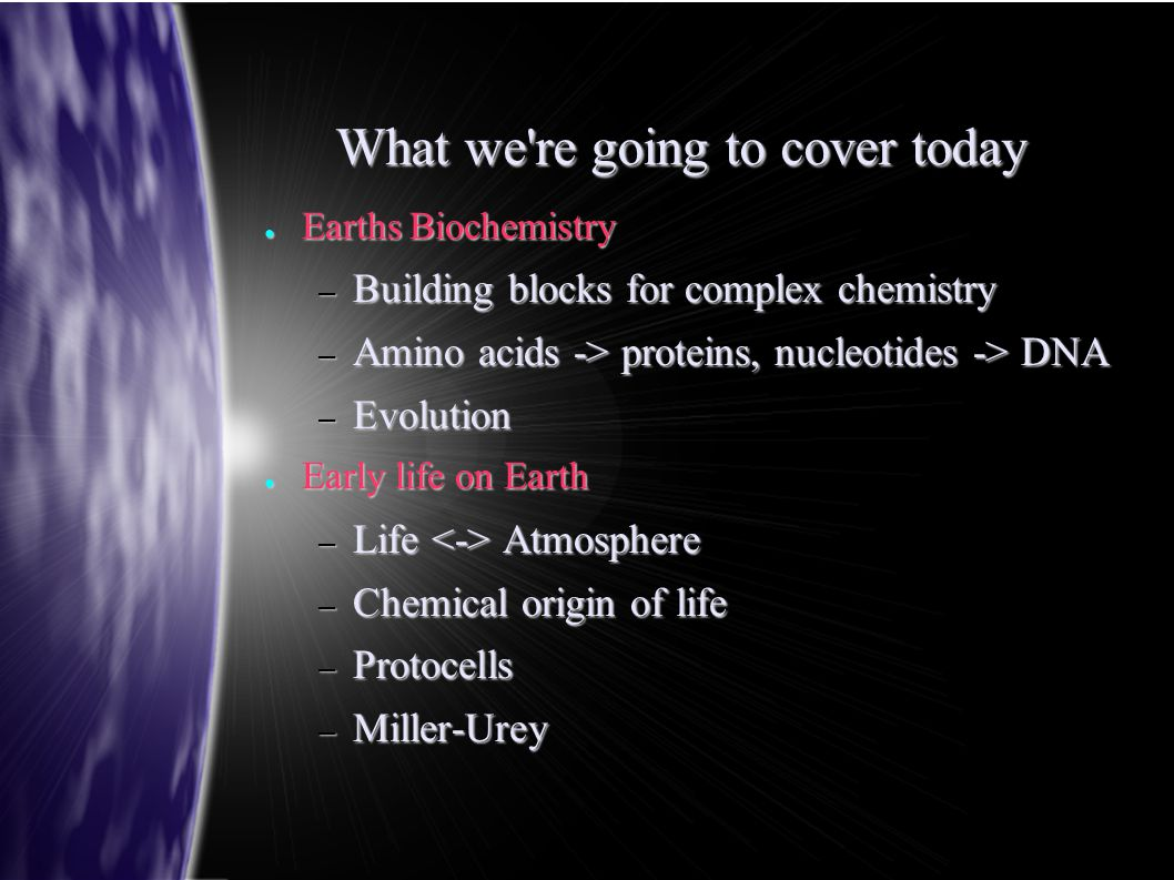 What we re going to cover today ● Earths Biochemistry – Building blocks for complex chemistry – Amino acids -> proteins, nucleotides -> DNA – Evolution ● Early life on Earth – Life Atmosphere – Chemical origin of life – Protocells – Miller-Urey