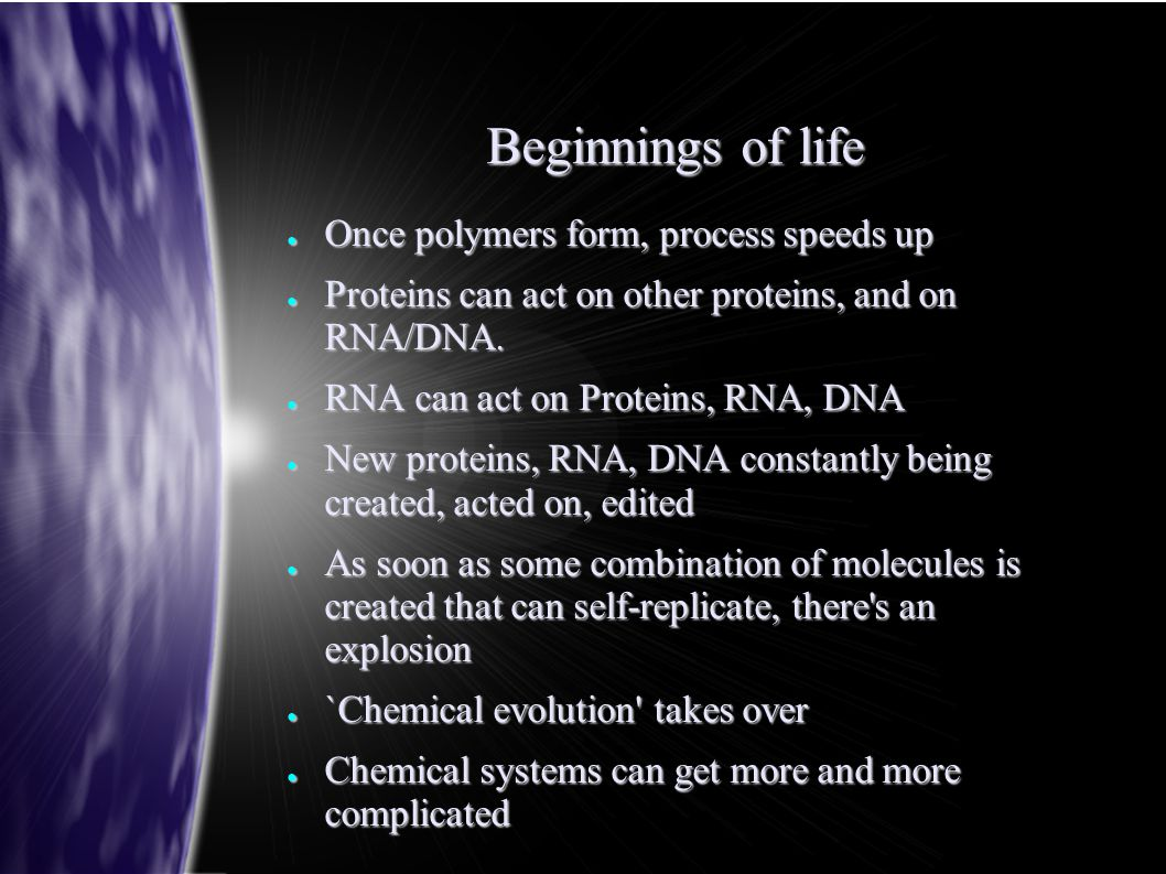 Beginnings of life ● Once polymers form, process speeds up ● Proteins can act on other proteins, and on RNA/DNA. ● RNA can act on Proteins, RNA, DNA ●