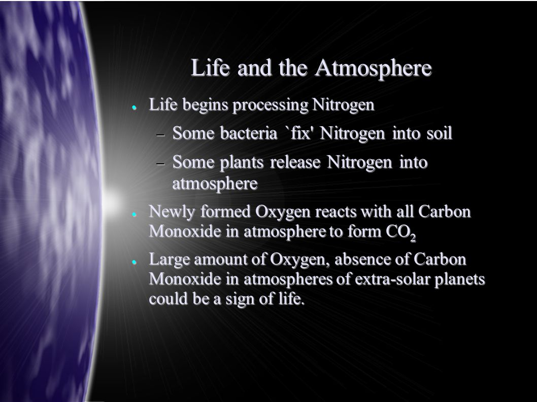 Life and the Atmosphere ● Life begins processing Nitrogen – Some bacteria `fix' Nitrogen into soil – Some plants release Nitrogen into atmosphere ● Ne