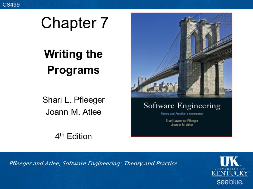 Pfleeger and Atlee, Software Engineering: Theory and Practice CS499 Chapter 7 Writing the Programs Shari L.