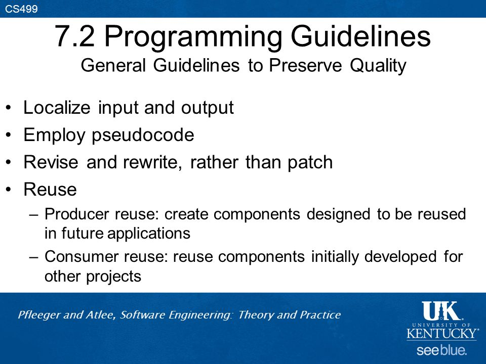 Pfleeger and Atlee, Software Engineering: Theory and Practice CS499 7.2 Programming Guidelines General Guidelines to Preserve Quality Localize input and output Employ pseudocode Revise and rewrite, rather than patch Reuse –Producer reuse: create components designed to be reused in future applications –Consumer reuse: reuse components initially developed for other projects