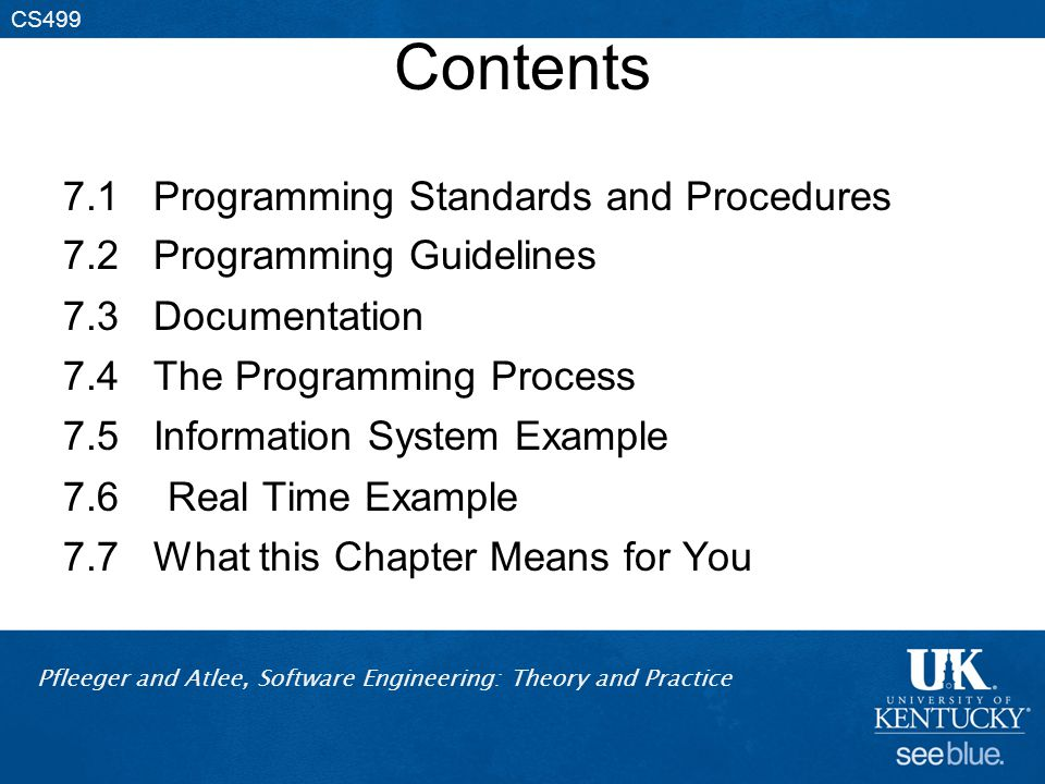 Pfleeger and Atlee, Software Engineering: Theory and Practice CS499 Contents 7.1 Programming Standards and Procedures 7.2 Programming Guidelines 7.3 Documentation 7.4 The Programming Process 7.5 Information System Example 7.6 Real Time Example 7.7 What this Chapter Means for You