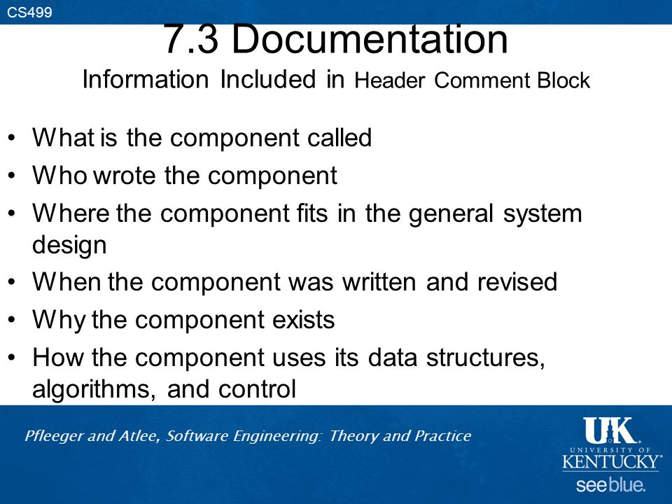 Pfleeger and Atlee, Software Engineering: Theory and Practice CS499 7.3 Documentation Information Included in Header Comment Block What is the component called Who wrote the component Where the component fits in the general system design When the component was written and revised Why the component exists How the component uses its data structures, algorithms, and control