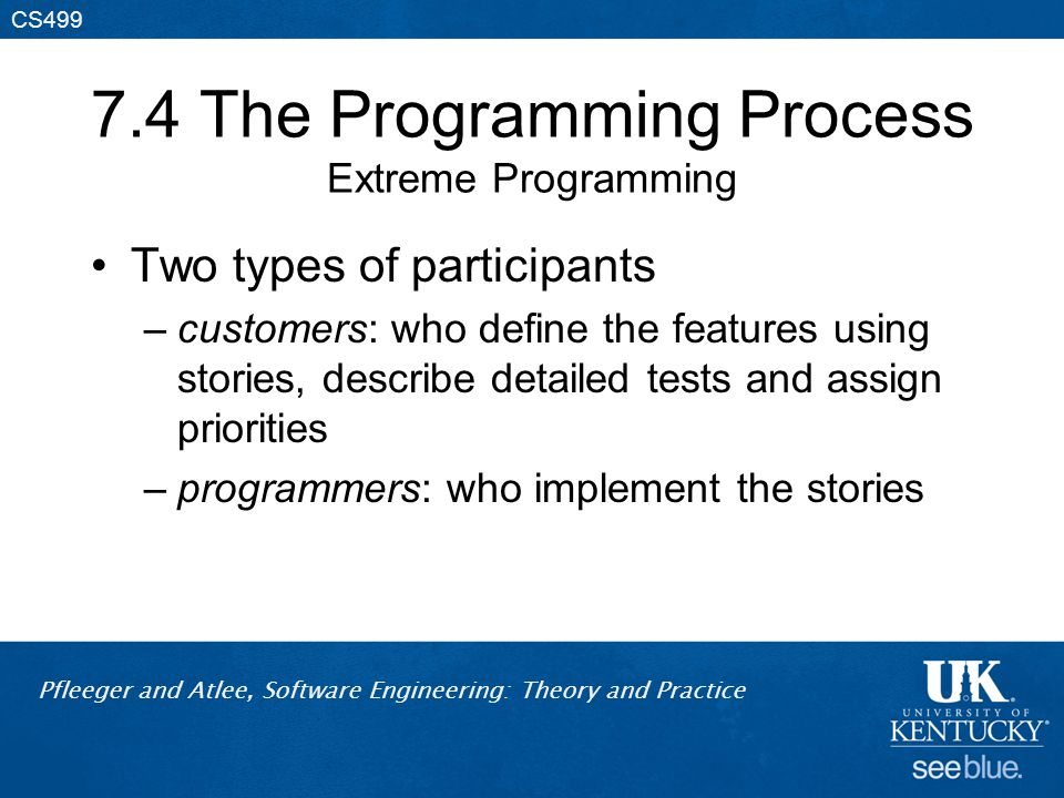 Pfleeger and Atlee, Software Engineering: Theory and Practice CS499 7.4 The Programming Process Extreme Programming Two types of participants –customers: who define the features using stories, describe detailed tests and assign priorities –programmers: who implement the stories