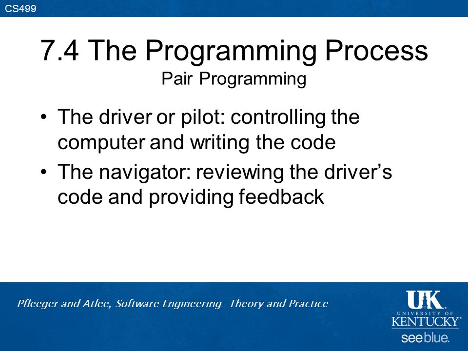 Pfleeger and Atlee, Software Engineering: Theory and Practice CS499 7.4 The Programming Process Pair Programming The driver or pilot: controlling the computer and writing the code The navigator: reviewing the driver's code and providing feedback