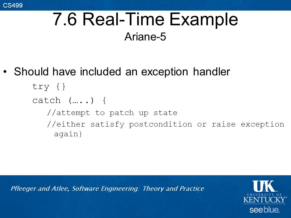 Pfleeger and Atlee, Software Engineering: Theory and Practice CS499 7.6 Real-Time Example Ariane-5 Should have included an exception handler try {} catch (…..) { //attempt to patch up state //either satisfy postcondition or raise exception again}