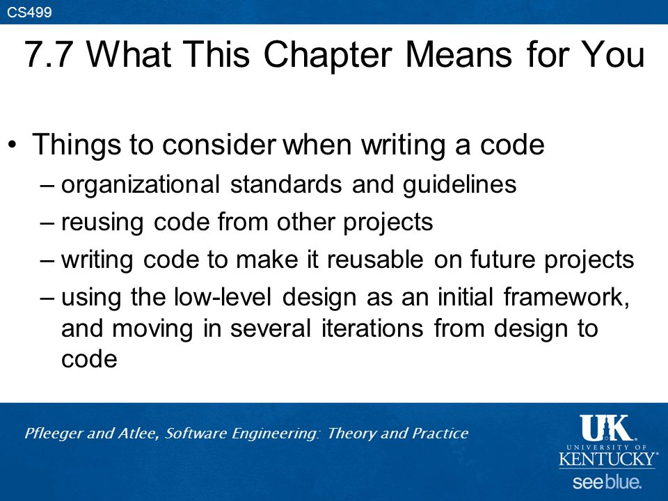 Pfleeger and Atlee, Software Engineering: Theory and Practice CS499 7.7 What This Chapter Means for You Things to consider when writing a code –organizational standards and guidelines –reusing code from other projects –writing code to make it reusable on future projects –using the low-level design as an initial framework, and moving in several iterations from design to code