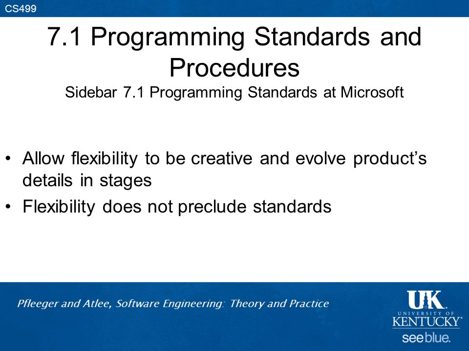 Pfleeger and Atlee, Software Engineering: Theory and Practice CS499 7.1 Programming Standards and Procedures Sidebar 7.1 Programming Standards at Microsoft Allow flexibility to be creative and evolve product's details in stages Flexibility does not preclude standards