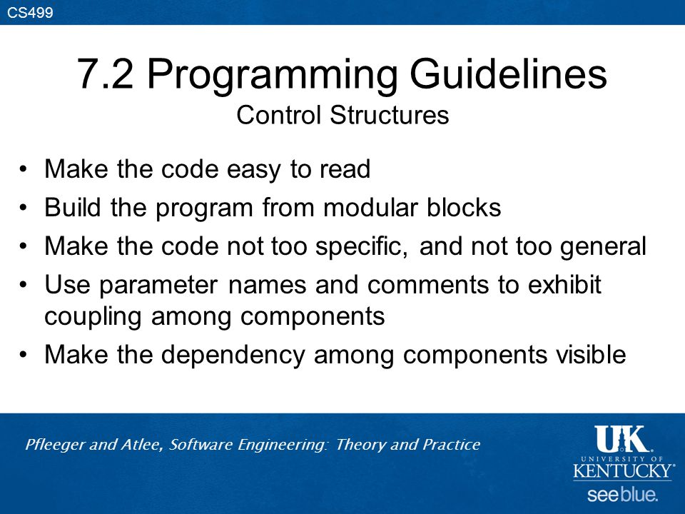 Pfleeger and Atlee, Software Engineering: Theory and Practice CS499 7.2 Programming Guidelines Control Structures Make the code easy to read Build the program from modular blocks Make the code not too specific, and not too general Use parameter names and comments to exhibit coupling among components Make the dependency among components visible