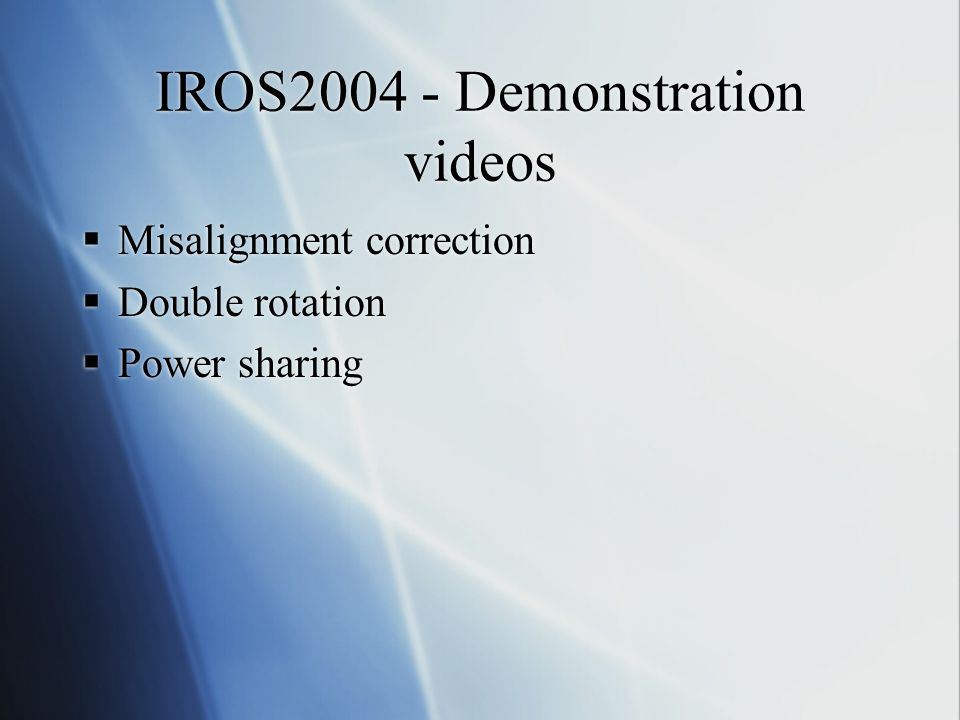 IROS2004 - Demonstration videos  Misalignment correction  Double rotation  Power sharing  Misalignment correction  Double rotation  Power sharing