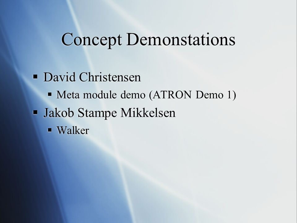 Concept Demonstations  David Christensen  Meta module demo (ATRON Demo 1)  Jakob Stampe Mikkelsen  Walker  David Christensen  Meta module demo (ATRON Demo 1)  Jakob Stampe Mikkelsen  Walker