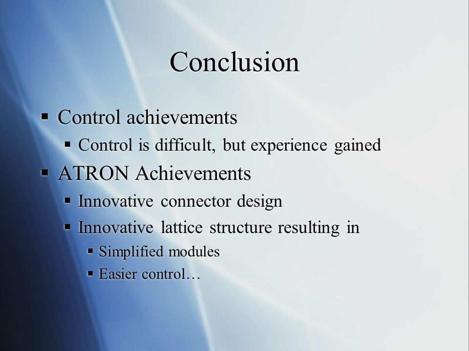 Conclusion  Control achievements  Control is difficult, but experience gained  ATRON Achievements  Innovative connector design  Innovative lattice structure resulting in  Simplified modules  Easier control…  Control achievements  Control is difficult, but experience gained  ATRON Achievements  Innovative connector design  Innovative lattice structure resulting in  Simplified modules  Easier control…