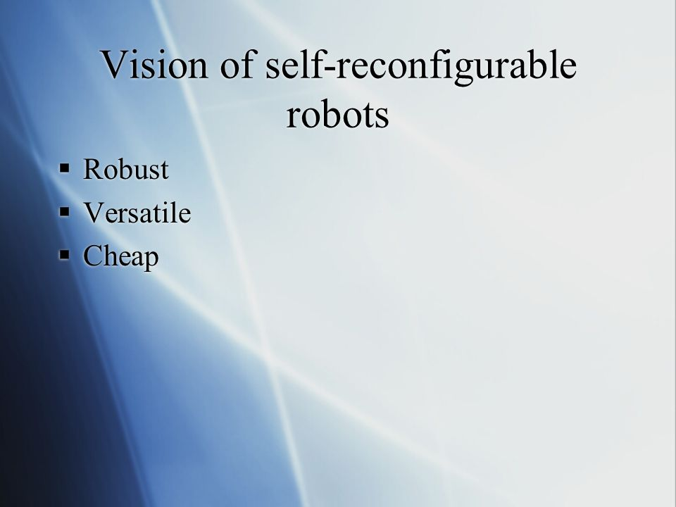 Vision of self-reconfigurable robots  Robust  Versatile  Cheap  Robust  Versatile  Cheap