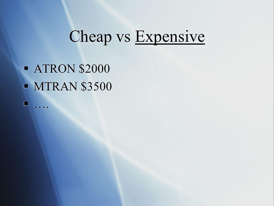 Cheap vs Expensive  ATRON $2000  MTRAN $3500  ….  ATRON $2000  MTRAN $3500  ….