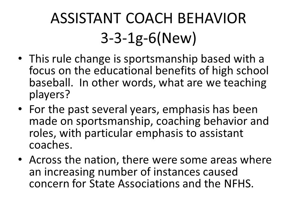 ASSISTANT COACH BEHAVIOR 3-3-1g-6(New) This rule change is sportsmanship based with a focus on the educational benefits of high school baseball. In ot