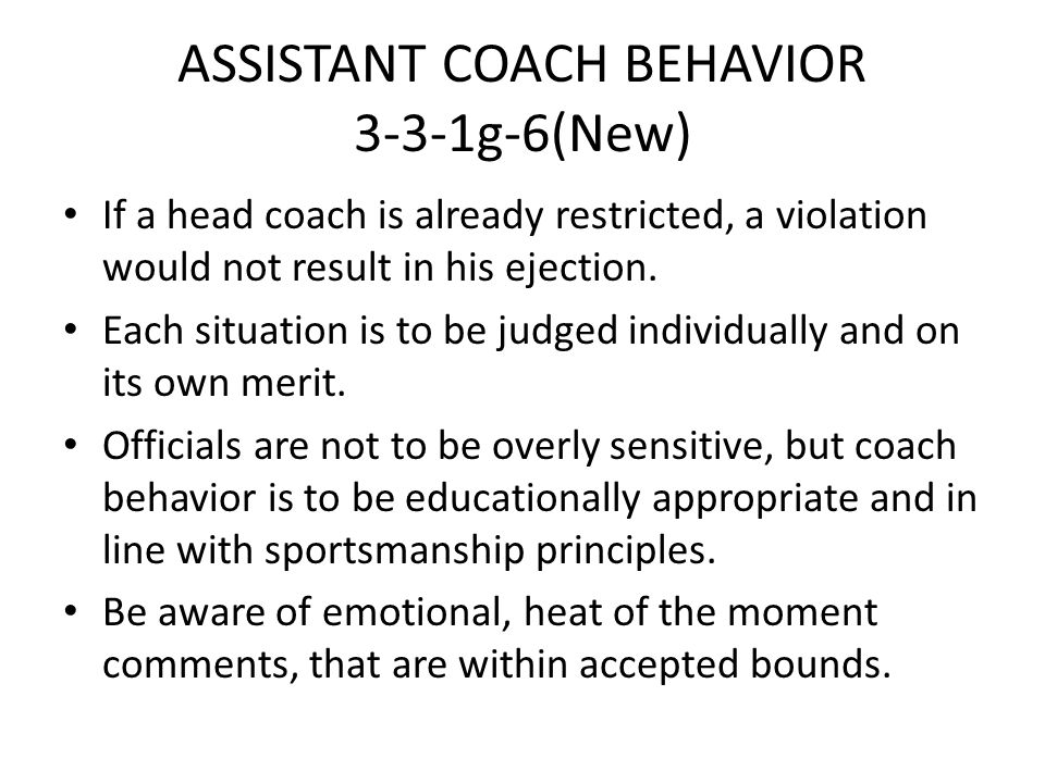 ASSISTANT COACH BEHAVIOR 3-3-1g-6(New) If a head coach is already restricted, a violation would not result in his ejection. Each situation is to be ju