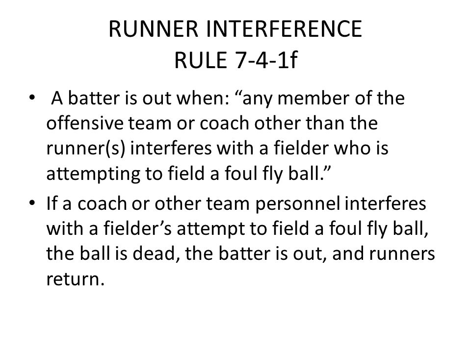 "RUNNER INTERFERENCE RULE 7-4-1f A batter is out when: ""any member of the offensive team or coach other than the runner(s) interferes with a fielder wh"