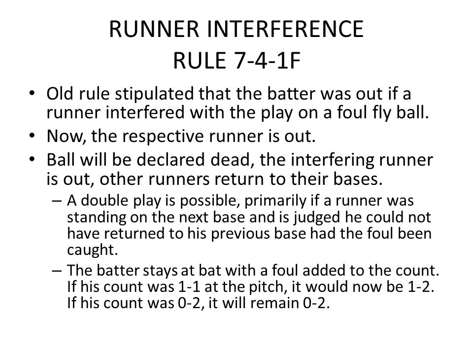 RUNNER INTERFERENCE RULE 7-4-1F Old rule stipulated that the batter was out if a runner interfered with the play on a foul fly ball. Now, the respecti