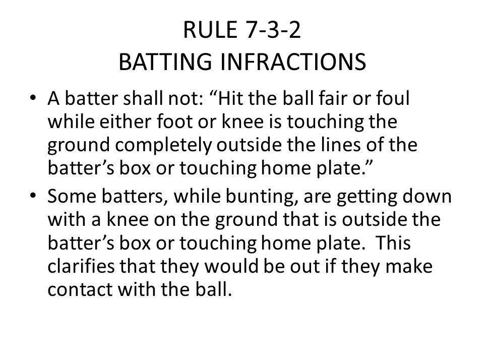 "RULE 7-3-2 BATTING INFRACTIONS A batter shall not: ""Hit the ball fair or foul while either foot or knee is touching the ground completely outside the"