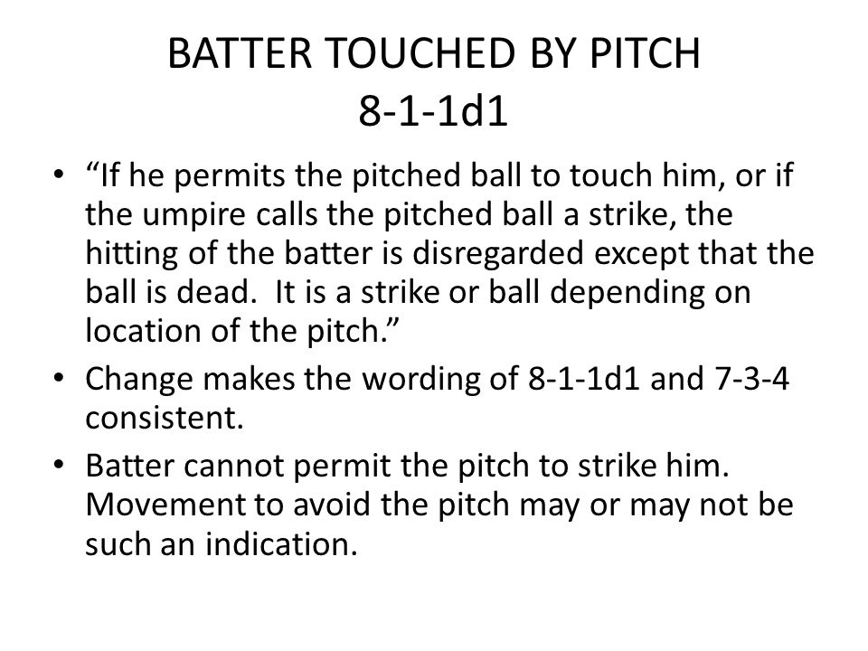 "BATTER TOUCHED BY PITCH 8-1-1d1 ""If he permits the pitched ball to touch him, or if the umpire calls the pitched ball a strike, the hitting of the bat"