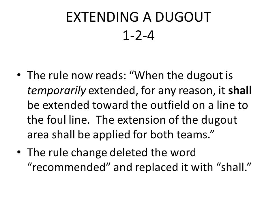 "EXTENDING A DUGOUT 1-2-4 The rule now reads: ""When the dugout is temporarily extended, for any reason, it shall be extended toward the outfield on a l"