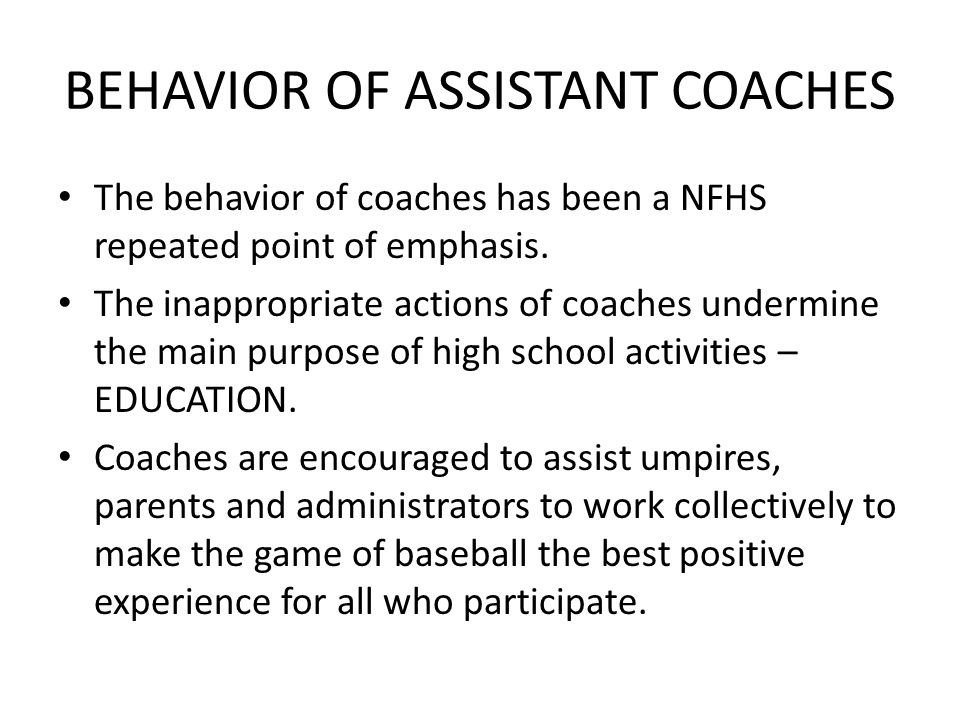 BEHAVIOR OF ASSISTANT COACHES The behavior of coaches has been a NFHS repeated point of emphasis. The inappropriate actions of coaches undermine the m