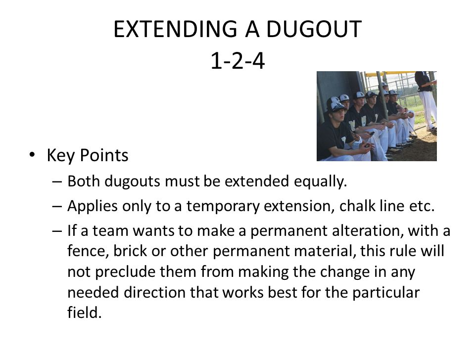 EXTENDING A DUGOUT 1-2-4 Key Points – Both dugouts must be extended equally. – Applies only to a temporary extension, chalk line etc. – If a team want