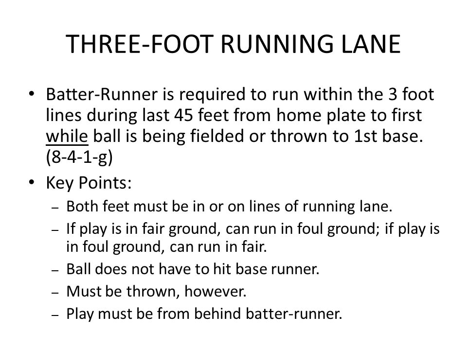 THREE-FOOT RUNNING LANE Batter-Runner is required to run within the 3 foot lines during last 45 feet from home plate to first while ball is being fiel