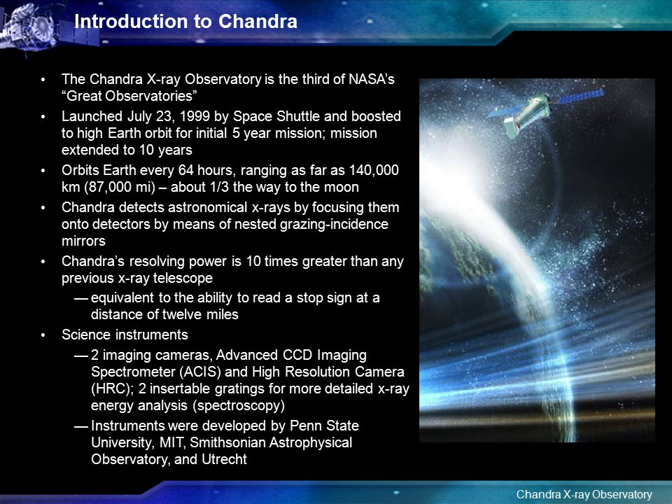 "Chandra X-ray Observatory Cas A Movie Introduction to Chandra The Chandra X-ray Observatory is the third of NASA's ""Great Observatories"" Launched July"